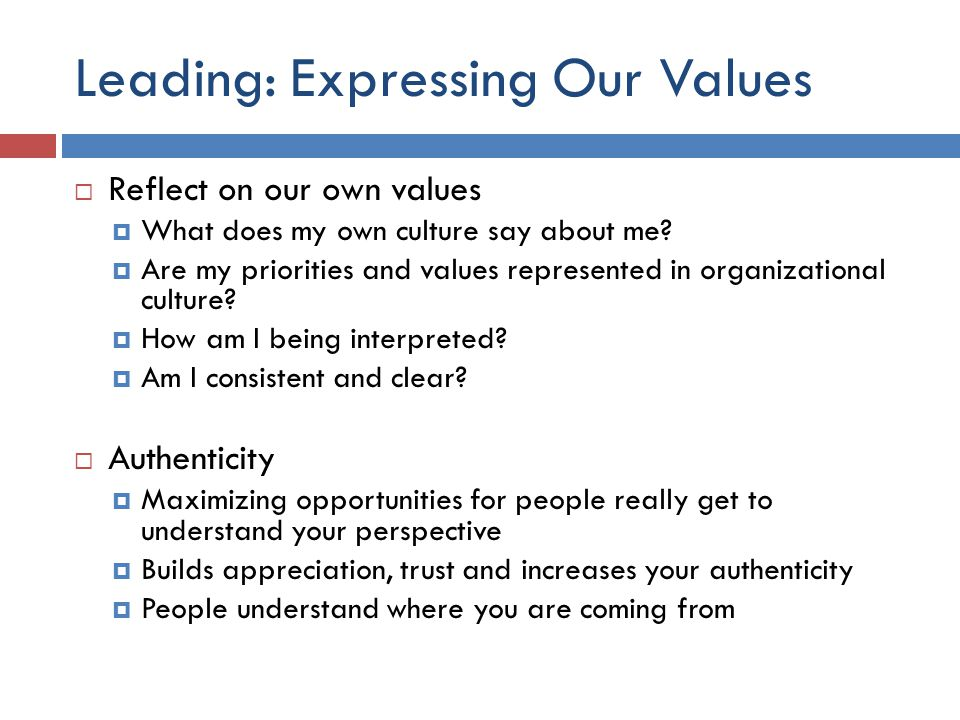 Leading: Expressing Our Values  Reflect on our own values  What does my own culture say about me?  Are my priorities and values represented in orga