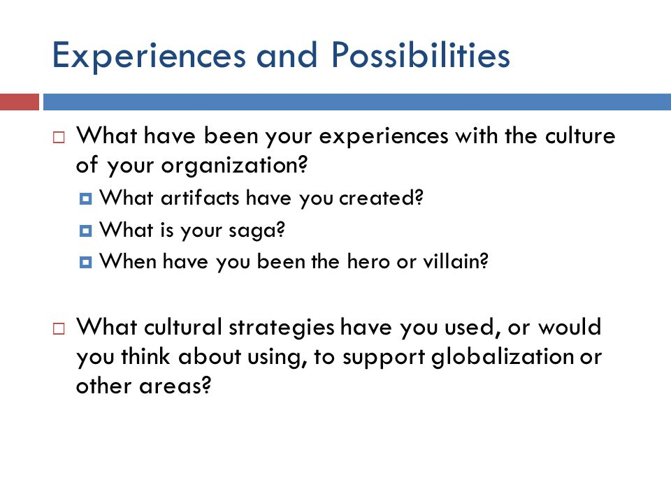 Experiences and Possibilities  What have been your experiences with the culture of your organization?  What artifacts have you created?  What is yo