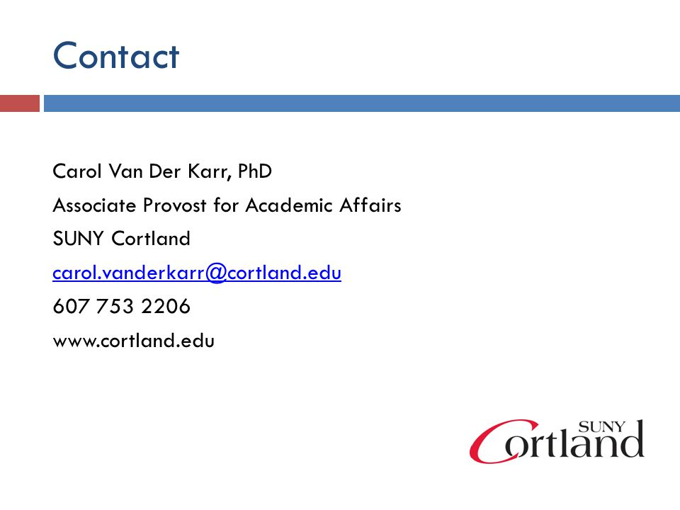 Contact Carol Van Der Karr, PhD Associate Provost for Academic Affairs SUNY Cortland carol.vanderkarr@cortland.edu 607 753 2206 www.cortland.edu