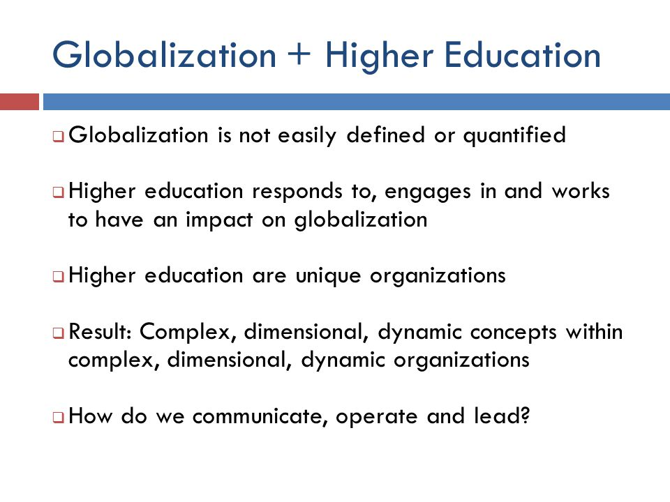 Globalization + Higher Education  Globalization is not easily defined or quantified  Higher education responds to, engages in and works to have an i