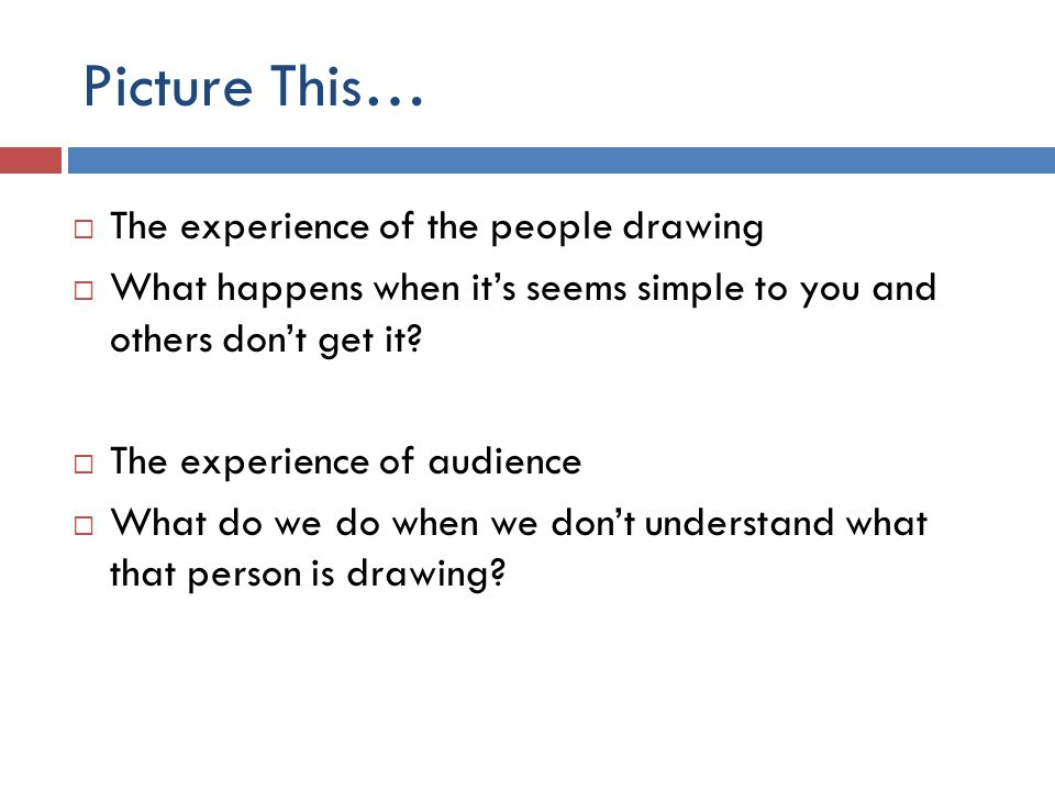 Picture This…  The experience of the people drawing  What happens when it's seems simple to you and others don't get it?  The experience of audienc