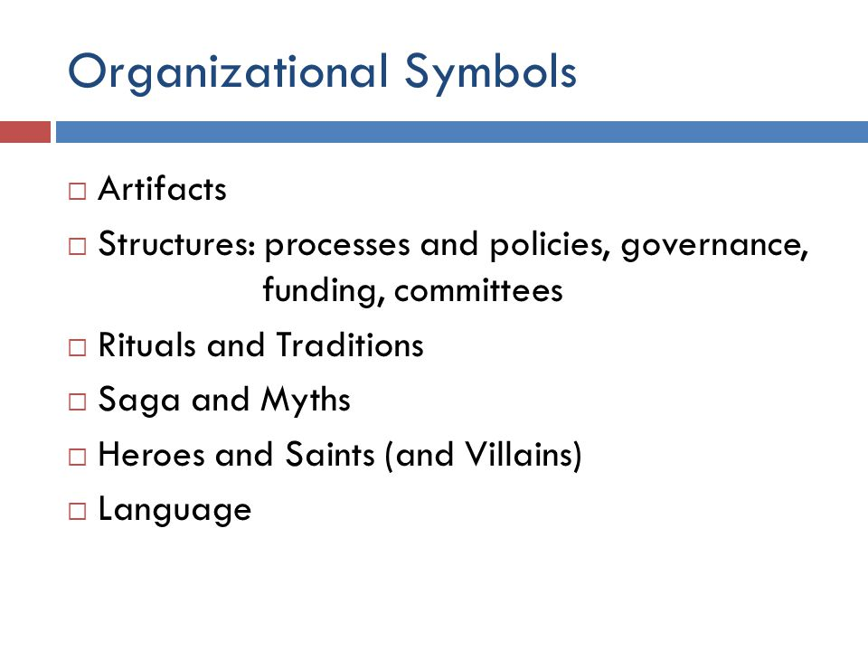 Organizational Symbols  Artifacts  Structures: processes and policies, governance, funding, committees  Rituals and Traditions  Saga and Myths  Heroes and Saints (and Villains)  Language