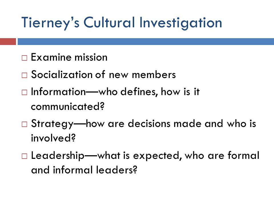 Tierney's Cultural Investigation  Examine mission  Socialization of new members  Information—who defines, how is it communicated?  Strategy—how ar