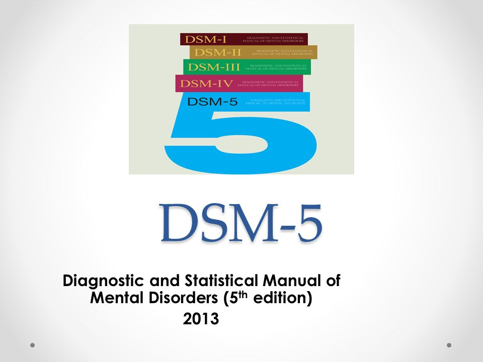 DSM-5 Diagnostic and Statistical Manual of Mental Disorders (5 th edition) 2013