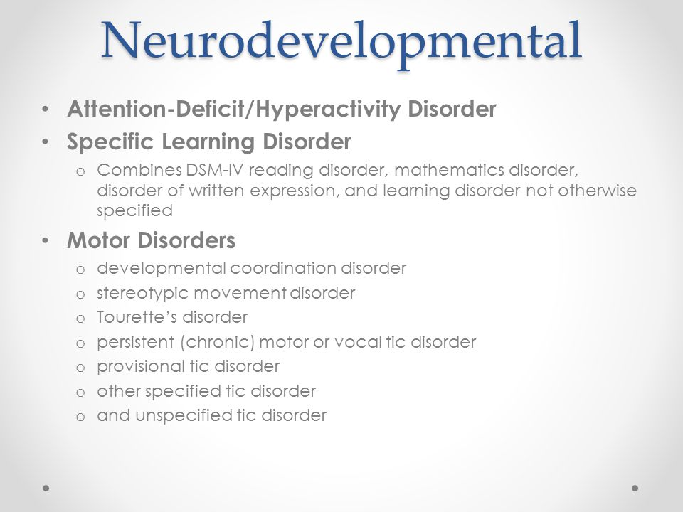 Neurodevelopmental Attention-Deficit/Hyperactivity Disorder Specific Learning Disorder o Combines DSM-IV reading disorder, mathematics disorder, disor