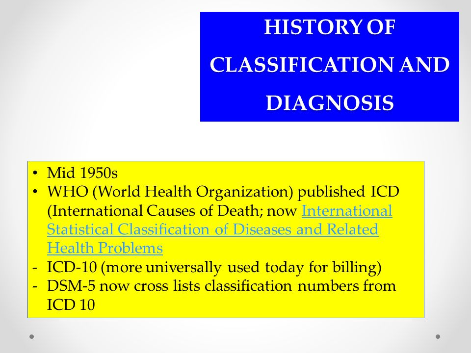 HISTORY OF CLASSIFICATION AND DIAGNOSIS Mid 1950s WHO (World Health Organization) published ICD (International Causes of Death; now International Stat