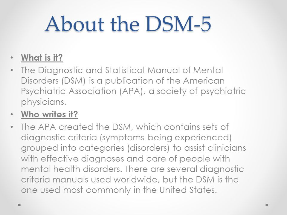About the DSM-5 What is it? The Diagnostic and Statistical Manual of Mental Disorders (DSM) is a publication of the American Psychiatric Association (