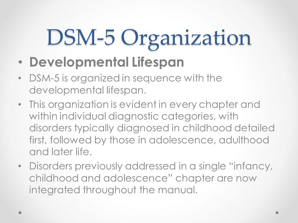 DSM-5 Organization Developmental Lifespan DSM-5 is organized in sequence with the developmental lifespan. This organization is evident in every chapte