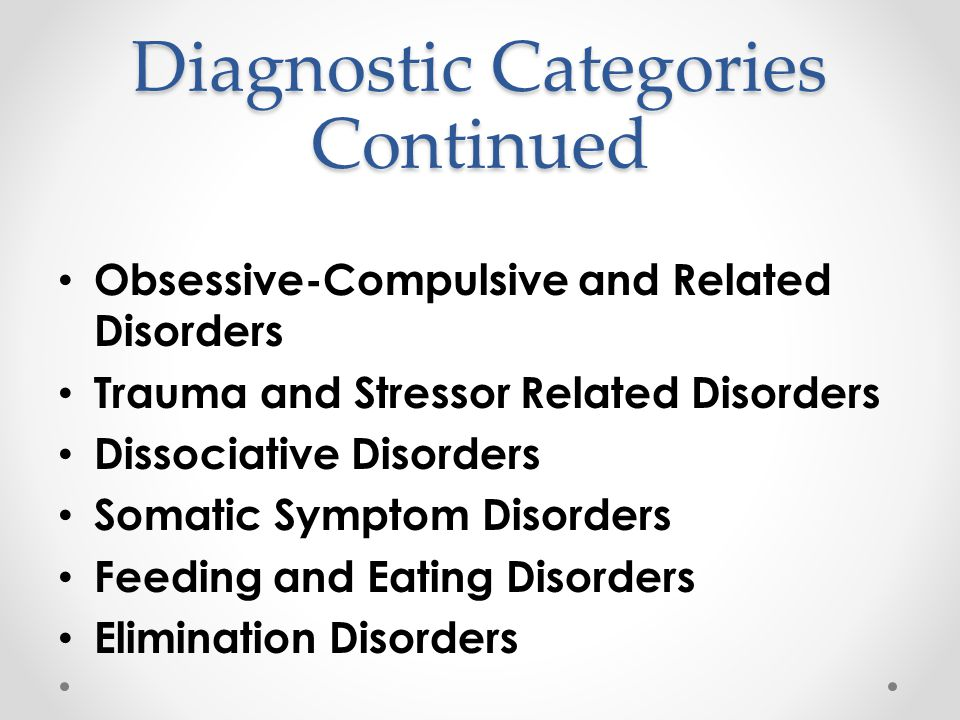 Diagnostic Categories Continued Obsessive-Compulsive and Related Disorders Trauma and Stressor Related Disorders Dissociative Disorders Somatic Sympto