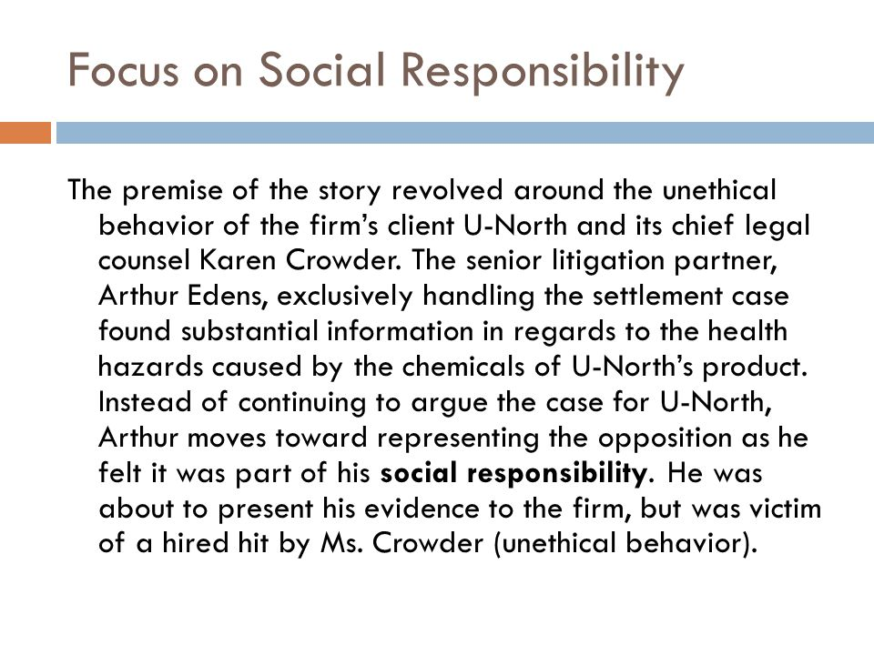 Focus on Social Responsibility The premise of the story revolved around the unethical behavior of the firm's client U-North and its chief legal counse