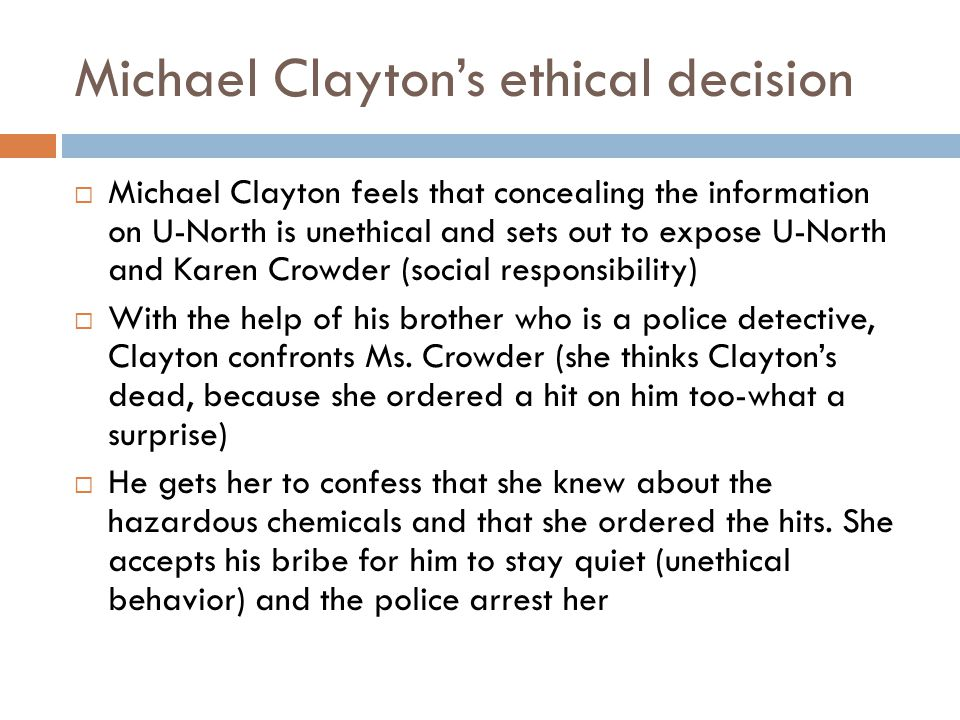 Michael Clayton's ethical decision  Michael Clayton feels that concealing the information on U-North is unethical and sets out to expose U-North and