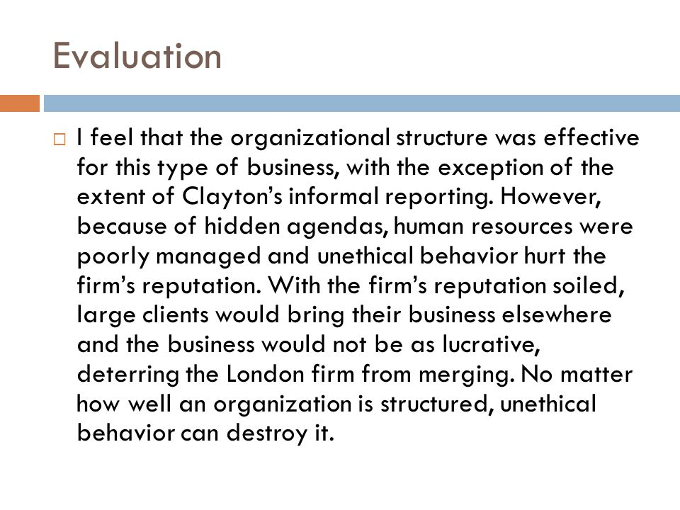 Evaluation  I feel that the organizational structure was effective for this type of business, with the exception of the extent of Clayton's informal reporting.