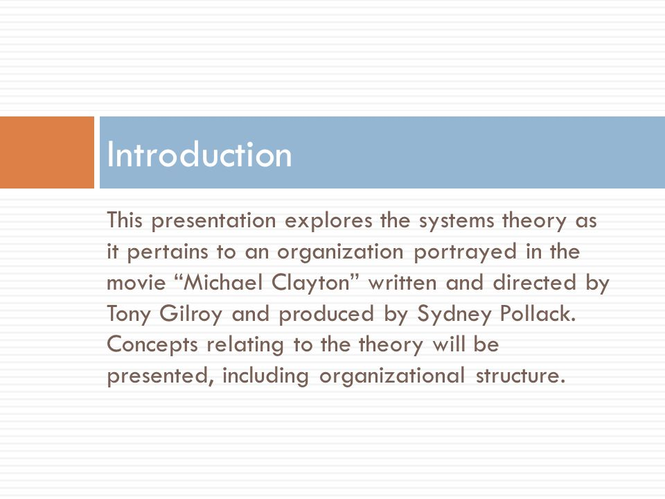 This presentation explores the systems theory as it pertains to an organization portrayed in the movie Michael Clayton written and directed by Tony Gilroy and produced by Sydney Pollack.