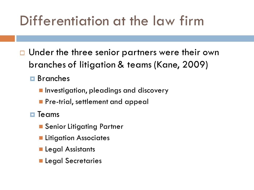 Differentiation at the law firm  Under the three senior partners were their own branches of litigation & teams (Kane, 2009)  Branches Investigation, pleadings and discovery Pre-trial, settlement and appeal  Teams Senior Litigating Partner Litigation Associates Legal Assistants Legal Secretaries