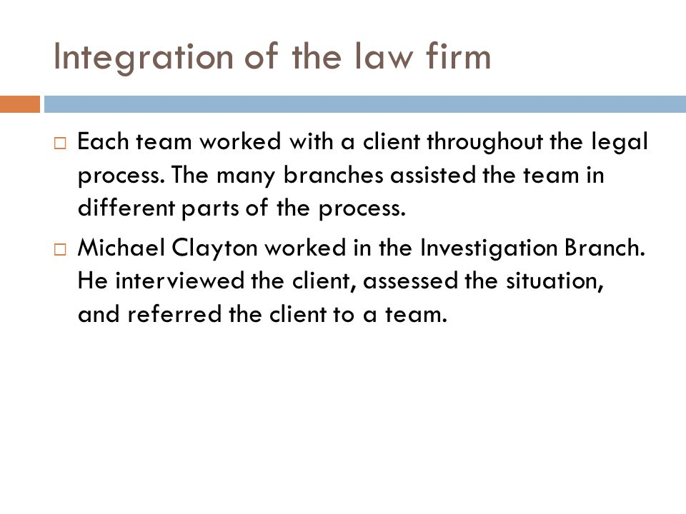 Integration of the law firm  Each team worked with a client throughout the legal process. The many branches assisted the team in different parts of t