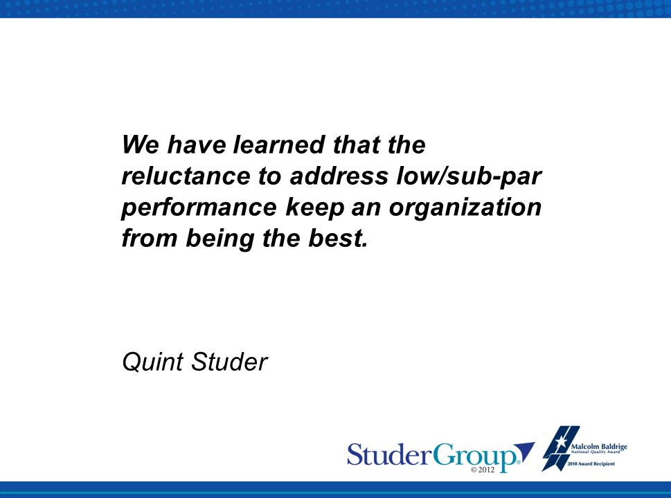 We have learned that the reluctance to address low/sub-par performance keep an organization from being the best. Quint Studer