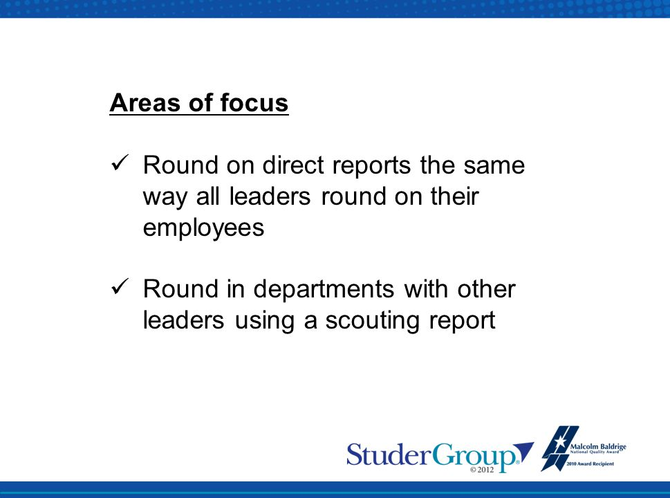 Areas of focus Round on direct reports the same way all leaders round on their employees Round in departments with other leaders using a scouting repo