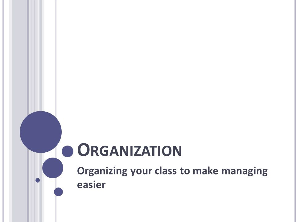 O RGANIZATION Organizing your class to make managing easier