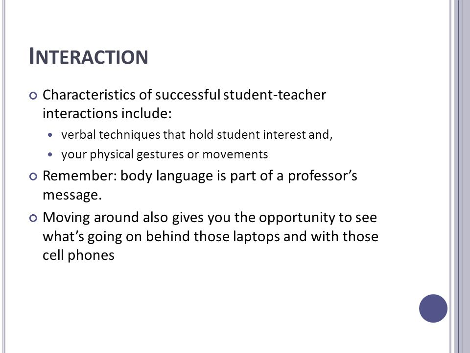 I NTERACTION Characteristics of successful student-teacher interactions include: verbal techniques that hold student interest and, your physical gestures or movements Remember: body language is part of a professor's message.