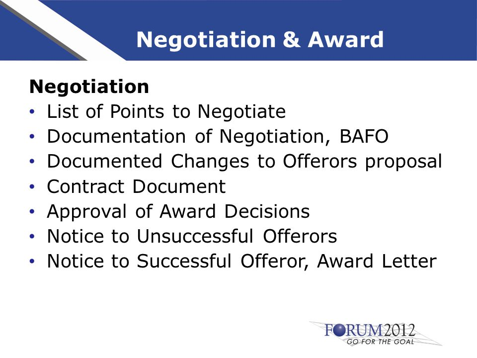 Negotiation & Award Negotiation List of Points to Negotiate Documentation of Negotiation, BAFO Documented Changes to Offerors proposal Contract Document Approval of Award Decisions Notice to Unsuccessful Offerors Notice to Successful Offeror, Award Letter