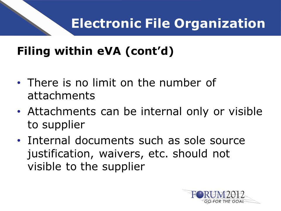Electronic File Organization Filing within eVA (cont'd) There is no limit on the number of attachments Attachments can be internal only or visible to supplier Internal documents such as sole source justification, waivers, etc.