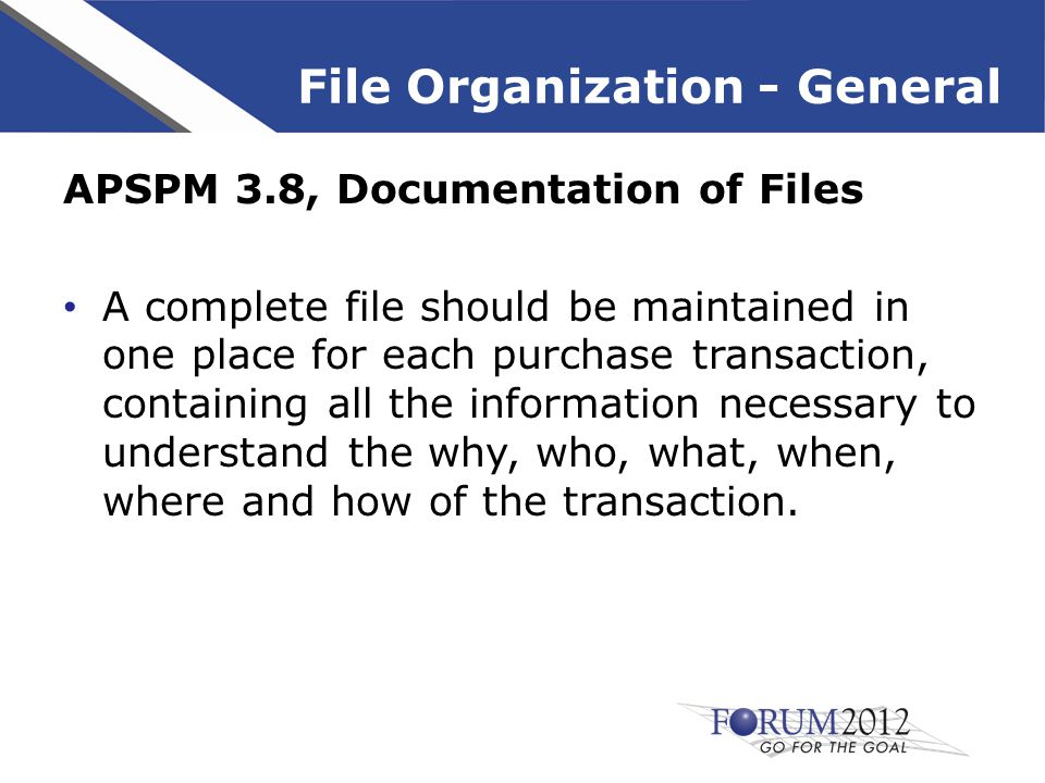 File Organization - General APSPM 10.3, Procurement Records Record must contain as a minimum, as applicable: – Description of requirements – Sources solicited – VBO posting – Cancellation notices – Method of evaluation and award