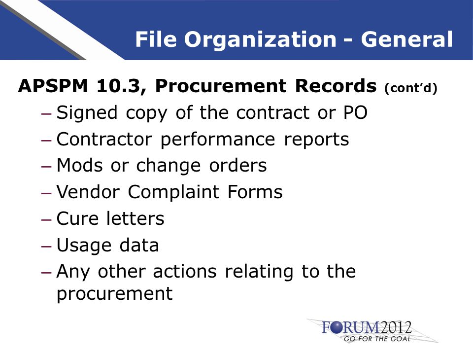 File Organization - General APSPM 10.3, Procurement Records (cont'd) – Signed copy of the contract or PO – Contractor performance reports – Mods or change orders – Vendor Complaint Forms – Cure letters – Usage data – Any other actions relating to the procurement