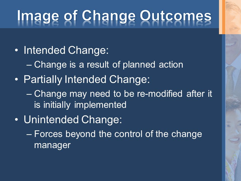 Intended Change: –Change is a result of planned action Partially Intended Change: –Change may need to be re-modified after it is initially implemented Unintended Change: –Forces beyond the control of the change manager
