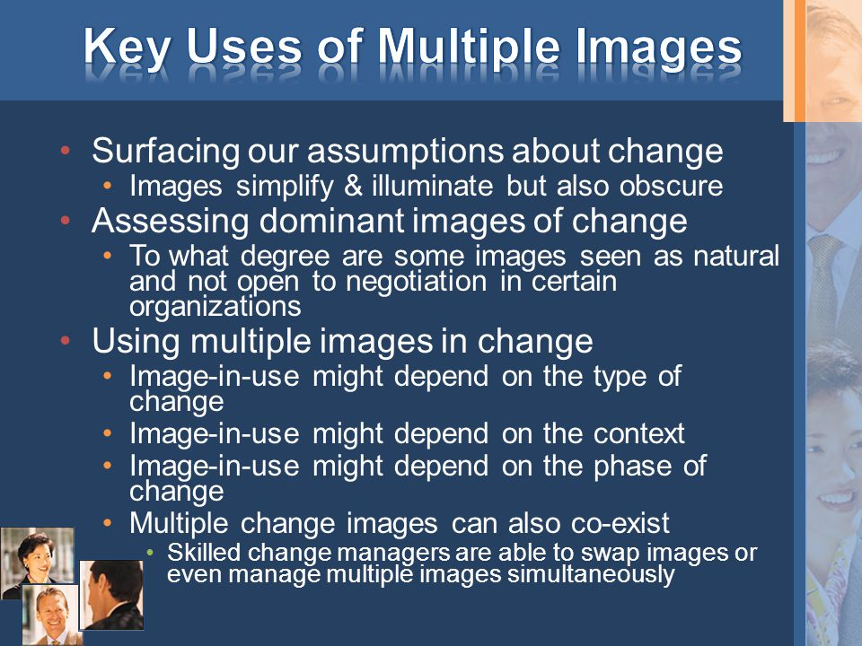 Surfacing our assumptions about change Images simplify & illuminate but also obscure Assessing dominant images of change To what degree are some images seen as natural and not open to negotiation in certain organizations Using multiple images in change Image-in-use might depend on the type of change Image-in-use might depend on the context Image-in-use might depend on the phase of change Multiple change images can also co-exist Skilled change managers are able to swap images or even manage multiple images simultaneously