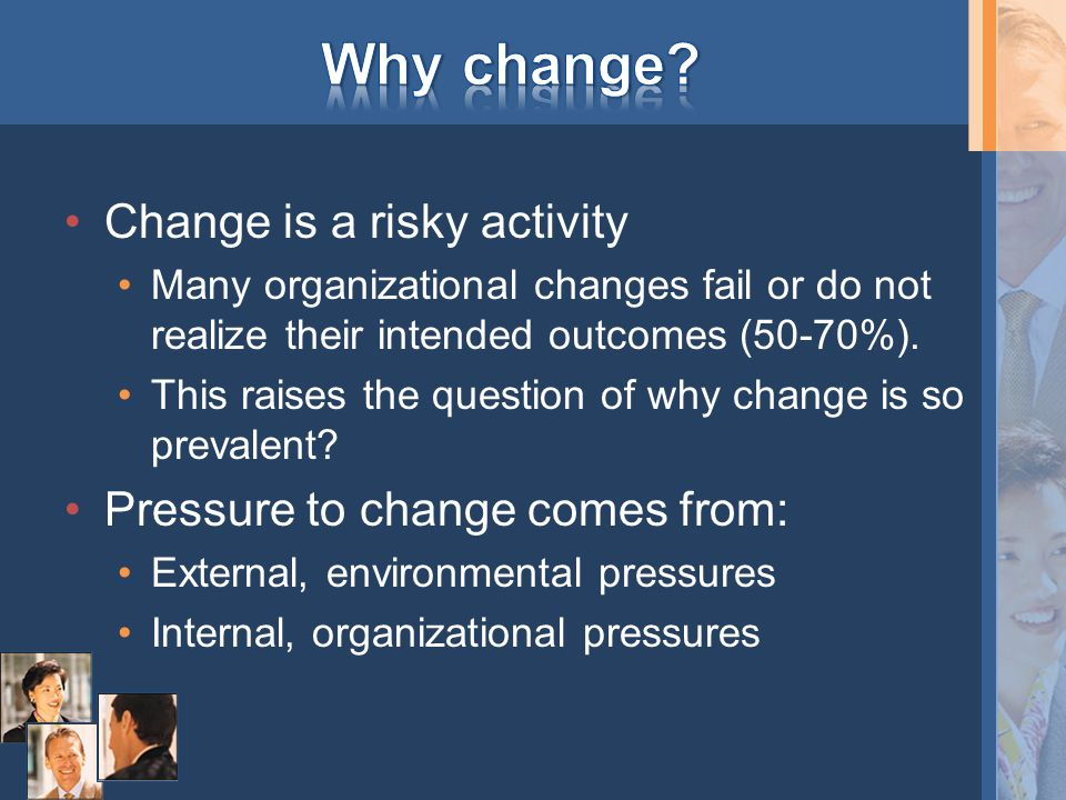 Change is a risky activity Many organizational changes fail or do not realize their intended outcomes (50-70%). This raises the question of why change