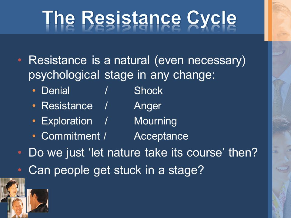 Resistance is a natural (even necessary) psychological stage in any change: Denial/Shock Resistance/Anger Exploration/Mourning Commitment /Acceptance