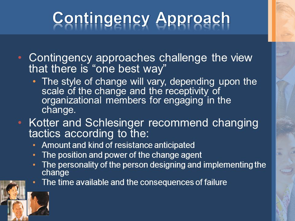"Contingency approaches challenge the view that there is ""one best way"" The style of change will vary, depending upon the scale of the change and the r"