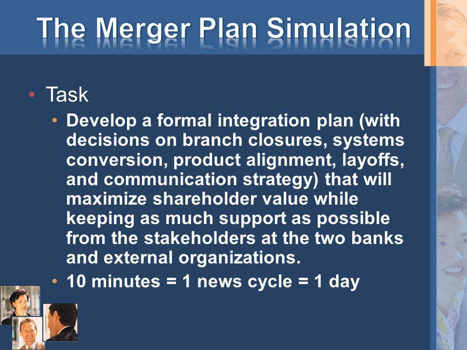 Task Develop a formal integration plan (with decisions on branch closures, systems conversion, product alignment, layoffs, and communication strategy) that will maximize shareholder value while keeping as much support as possible from the stakeholders at the two banks and external organizations.