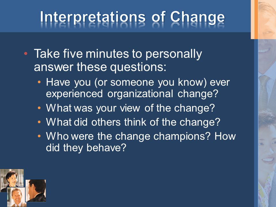 Take five minutes to personally answer these questions: Have you (or someone you know) ever experienced organizational change.