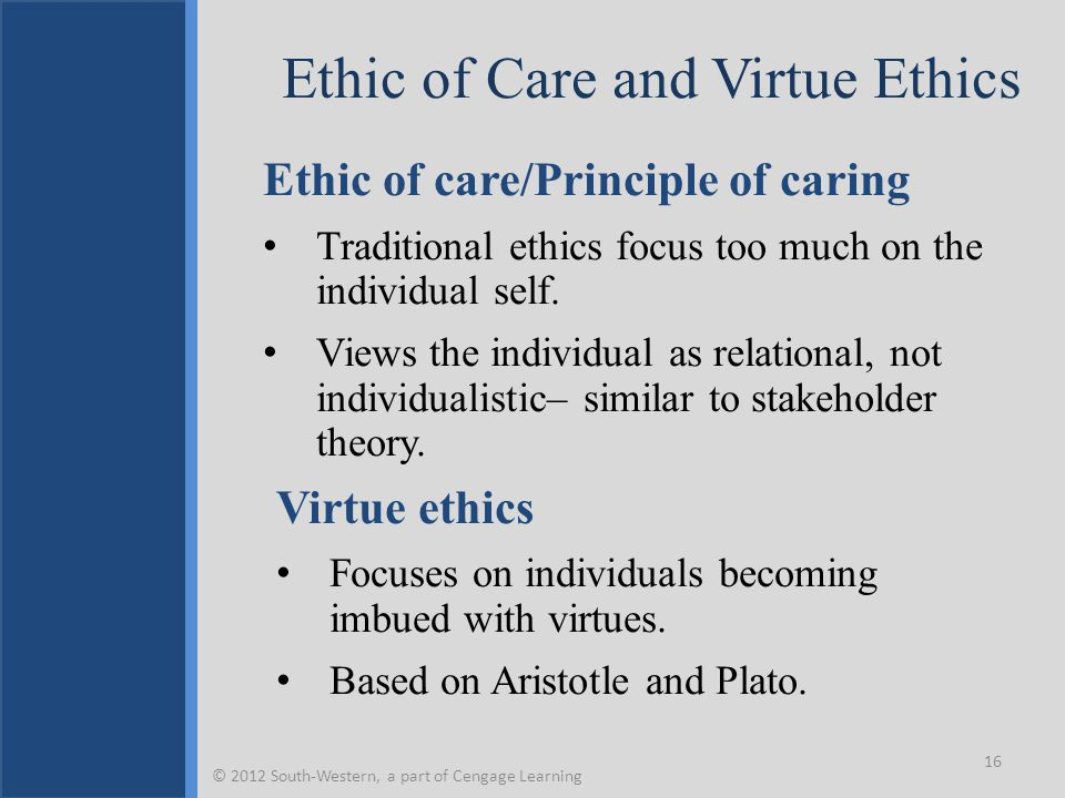Ethic of Care and Virtue Ethics Ethic of care/Principle of caring Traditional ethics focus too much on the individual self. Views the individual as re