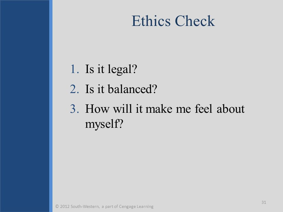 Ethics Check 1.Is it legal? 2.Is it balanced? 3.How will it make me feel about myself? 31 © 2012 South-Western, a part of Cengage Learning