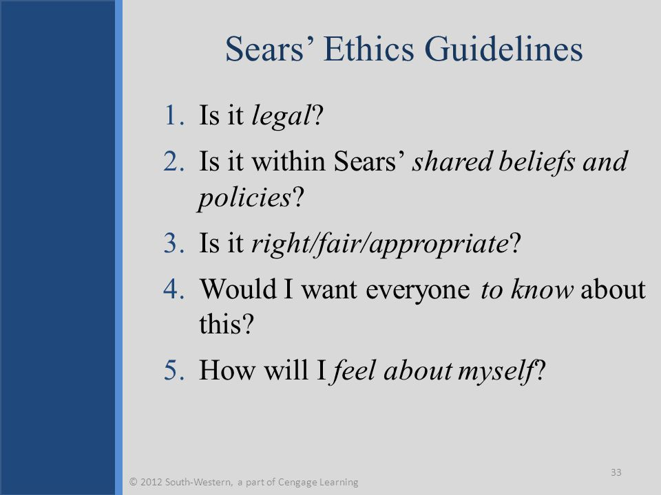 Sears' Ethics Guidelines 1.Is it legal? 2.Is it within Sears' shared beliefs and policies? 3.Is it right/fair/appropriate? 4.Would I want everyone to