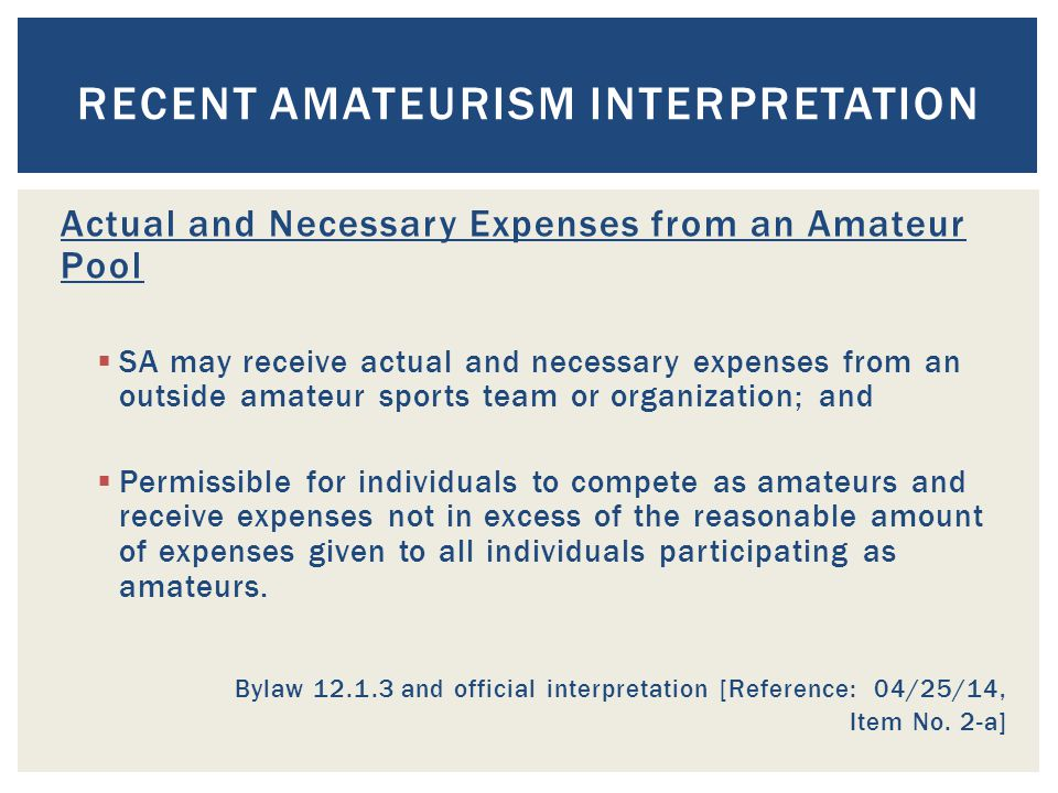 Actual and Necessary Expenses from an Amateur Pool  SA may receive actual and necessary expenses from an outside amateur sports team or organization; and  Permissible for individuals to compete as amateurs and receive expenses not in excess of the reasonable amount of expenses given to all individuals participating as amateurs.