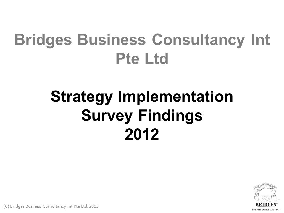 (C) Bridges Business Consultancy Int Pte Ltd, 2013 Introduction Ten years ago Bridges Business Consultancy Int Pte Ltd published its first research into the field of strategy implementation.