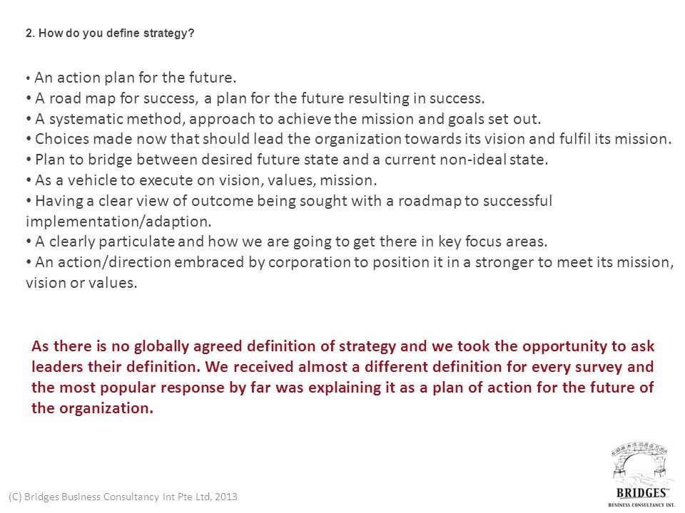(C) Bridges Business Consultancy Int Pte Ltd, 2013 2. How do you define strategy? An action plan for the future. A road map for success, a plan for th