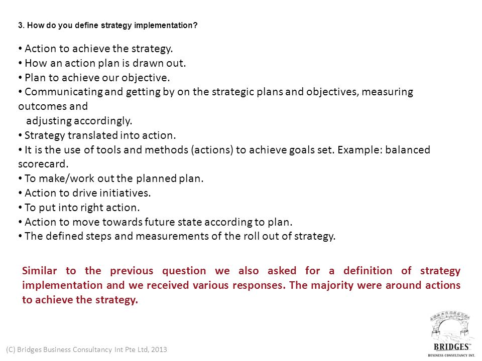 (C) Bridges Business Consultancy Int Pte Ltd, 2013 3. How do you define strategy implementation? Action to achieve the strategy. How an action plan is