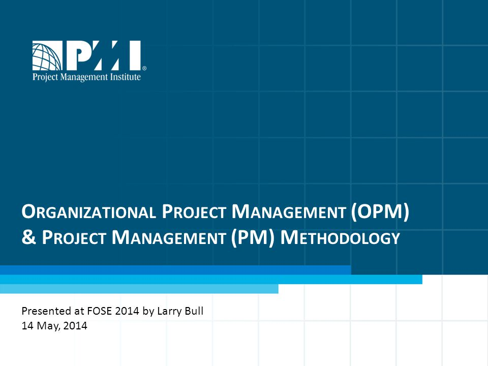 O RGANIZATIONAL P ROJECT M ANAGEMENT (OPM) & P ROJECT M ANAGEMENT (PM) M ETHODOLOGY Presented at FOSE 2014 by Larry Bull 14 May, 2014