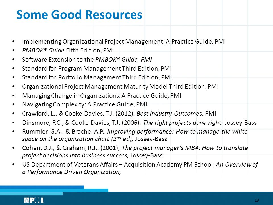 Some Good Resources Implementing Organizational Project Management: A Practice Guide, PMI PMBOK® Guide Fifth Edition, PMI Software Extension to the PMBOK® Guide, PMI Standard for Program Management Third Edition, PMI Standard for Portfolio Management Third Edition, PMI Organizational Project Management Maturity Model Third Edition, PMI Managing Change in Organizations: A Practice Guide, PMI Navigating Complexity: A Practice Guide, PMI Crawford, L., & Cooke-Davies, T.J.