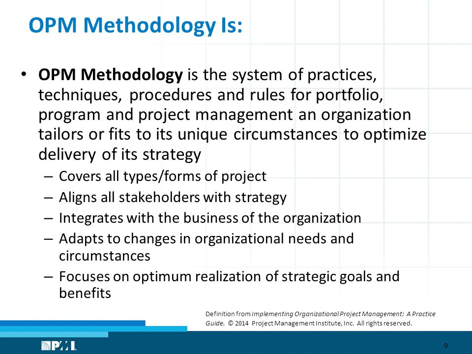 OPM Methodology Is: OPM Methodology is the system of practices, techniques, procedures and rules for portfolio, program and project management an organization tailors or fits to its unique circumstances to optimize delivery of its strategy – Covers all types/forms of project – Aligns all stakeholders with strategy – Integrates with the business of the organization – Adapts to changes in organizational needs and circumstances – Focuses on optimum realization of strategic goals and benefits 9 Definition from Implementing Organizational Project Management: A Practice Guide.