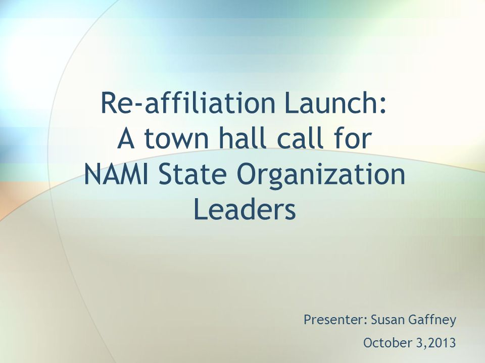 Re-affiliation Launch: A town hall call for NAMI State Organization Leaders Presenter: Susan Gaffney October 3,2013