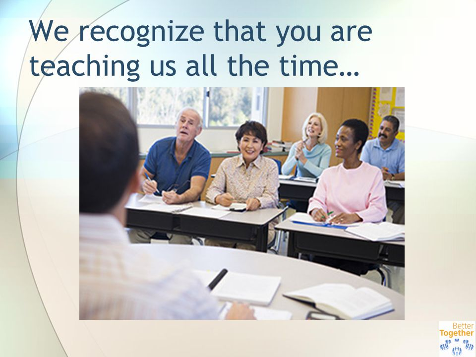 We recognize that you are teaching us all the time…