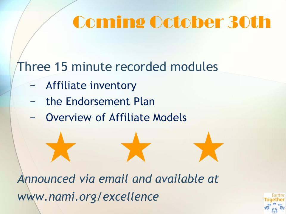 Coming October 30th Three 15 minute recorded modules −Affiliate inventory −the Endorsement Plan −Overview of Affiliate Models Announced via email and available at www.nami.org/excellence