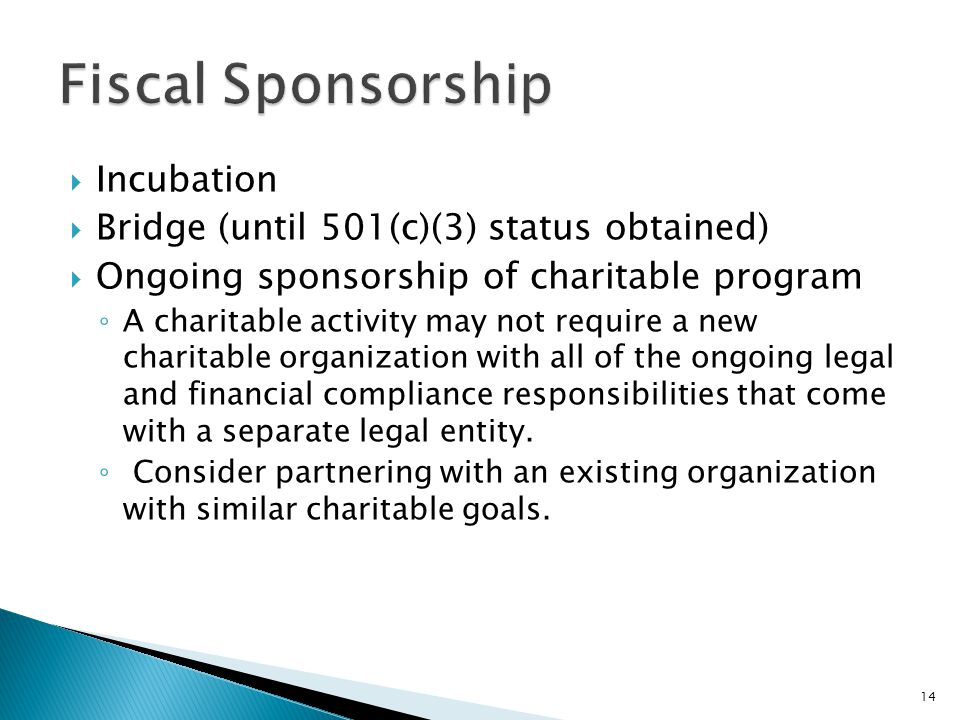  Incubation  Bridge (until 501(c)(3) status obtained)  Ongoing sponsorship of charitable program ◦ A charitable activity may not require a new charitable organization with all of the ongoing legal and financial compliance responsibilities that come with a separate legal entity.