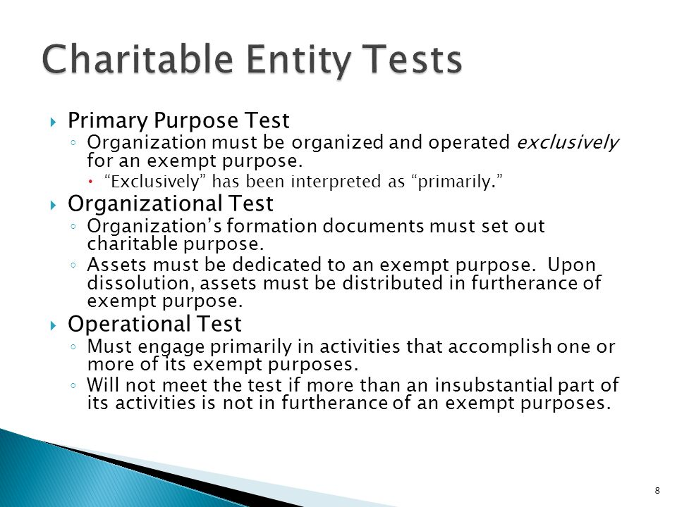  Primary Purpose Test ◦ Organization must be organized and operated exclusively for an exempt purpose.