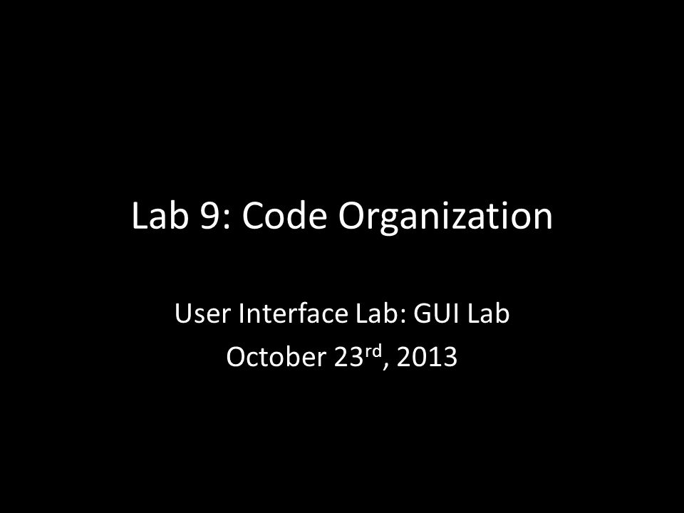 Lab 9: Code Organization User Interface Lab: GUI Lab October 23 rd, 2013